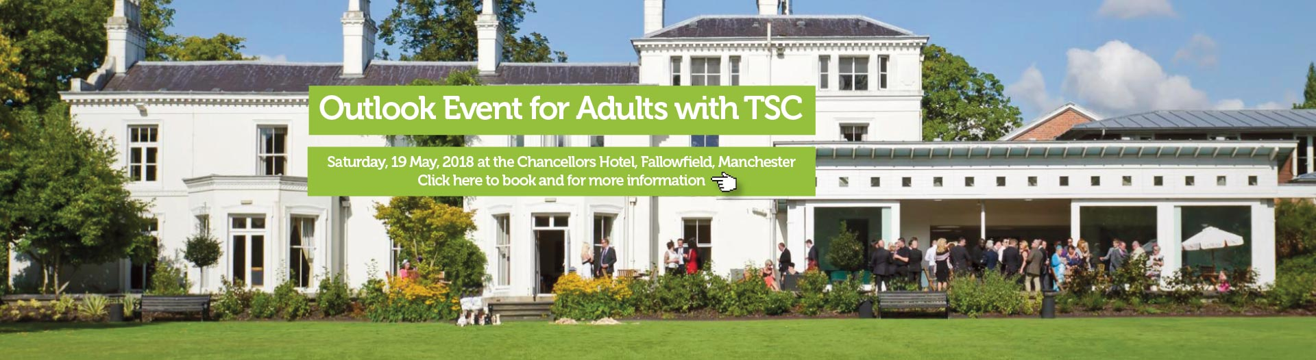 Outlook Event for Adults with TSC Saturday, 19 May, 2018 Chancellors Hotel, Fallowfield, Manchester   Click here to book and for more information http://www.tuberous-sclerosis.org/web-app-events/outlook-group-get-together-saturday-19-may