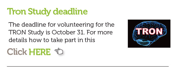 1)The deadline for volunteering for the TRON study is October 31. For more details click here http://www.tuberous-sclerosis.org/take-part-in-research/trial-of-everolimus-in-the-treatment-of-neurocognitive-problems-in-tsc